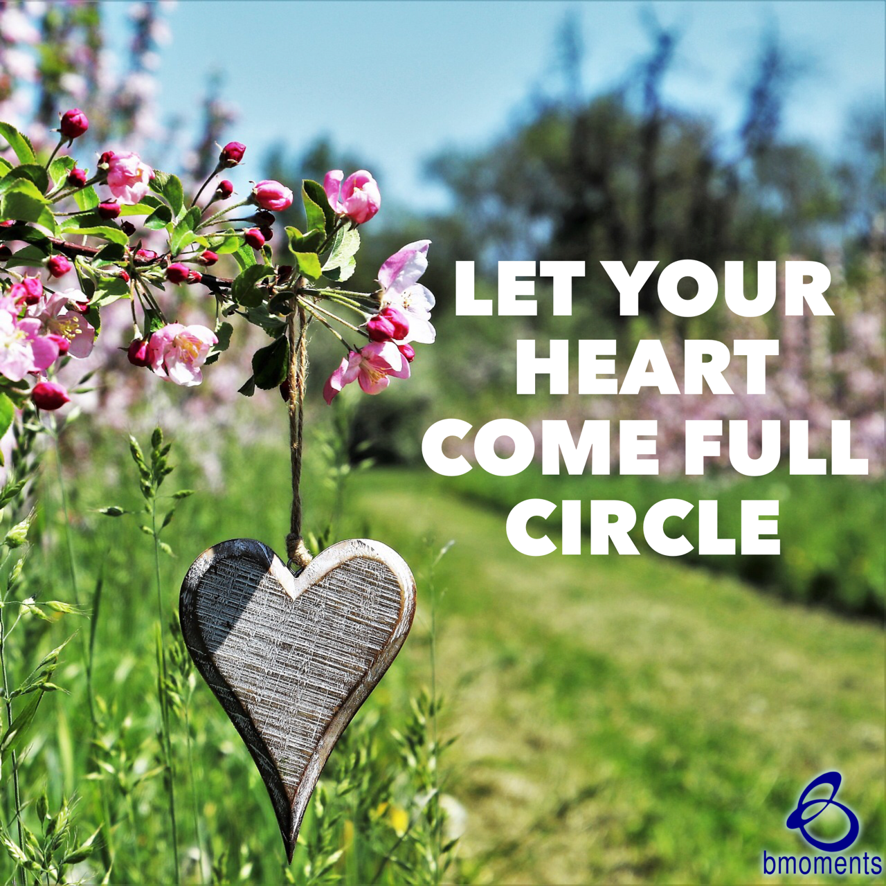 Let Your Heart Come Full Circle