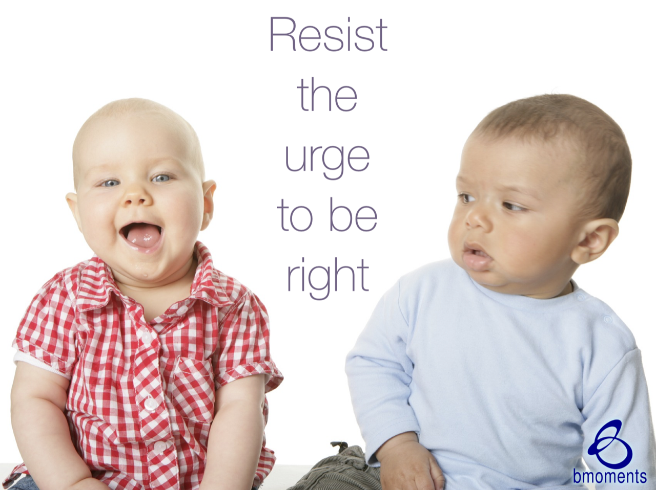 Resist that Insatiable Urge to Be Right
